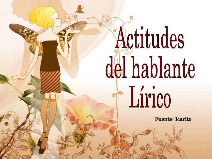 Actitudes  del hablante  Lírico Fuente: Icarito