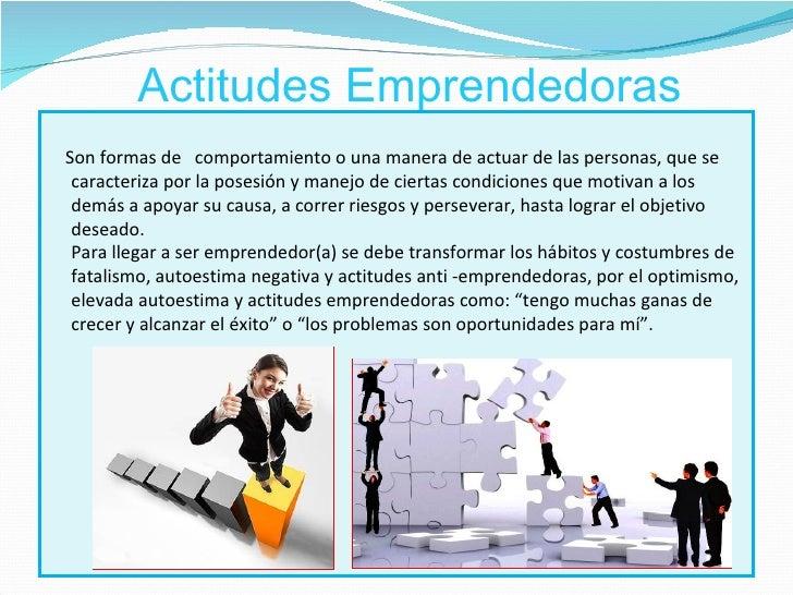 Actitudes EmprendedorasSon formas de comportamiento o una manera de actuar de las personas, que se caracteriza por la pose...