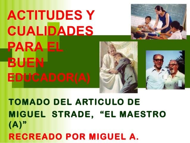 """ACTITUDES YCUALIDADESPARA ELBUENEDUCADOR(A)TOMADO DEL ARTICULO DEMIGUEL STRADE, """"EL MAESTRO(A)""""RECREADO POR MIGUEL A."""