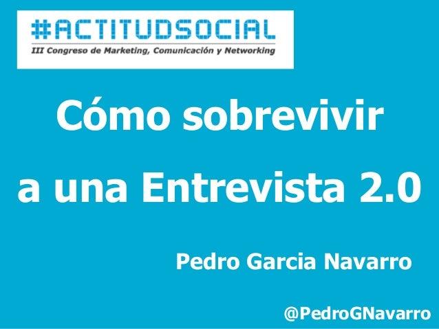 Cómo sobrevivira una Entrevista 2.0       Pedro Garcia Navarro                @PedroGNavarro