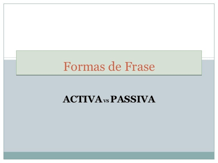 ACTIVA   VS   PASSIVA Formas de Frase