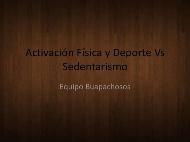 Activación Física y Deporte Vs        Sedentarismo       Equipo Buapachosos