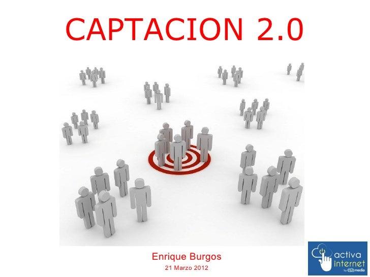 CAPTACION 2.0    Enrique Burgos      21 Marzo 2012