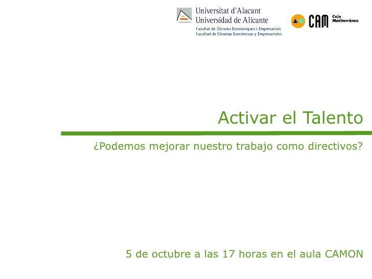 Activar el Talento ¿Podemos mejorar nuestro trabajo como directivos?          5 de octubre a las 17 horas en el aula CAMON