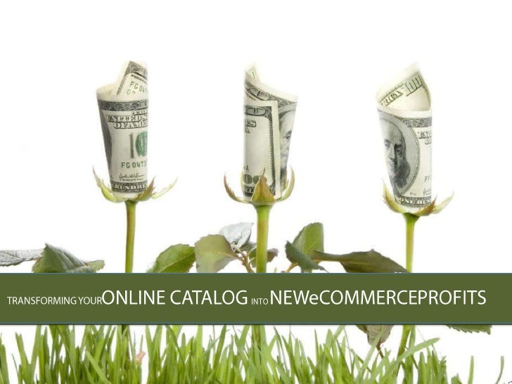 TRANSFORMING YOURONLINE CATALOG INTO NEWeCOMMERCEPROFITS<br />