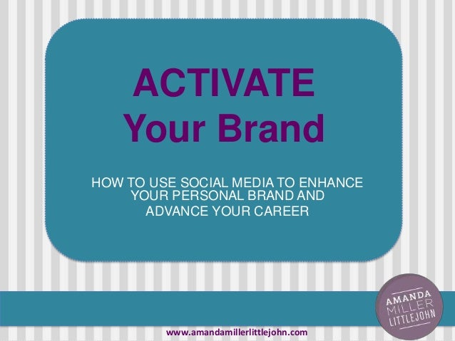 ACTIVATE Your Brand HOW TO USE SOCIAL MEDIA TO ENHANCE YOUR PERSONAL BRAND AND ADVANCE YOUR CAREER www.amandamillerlittlej...