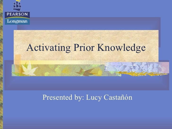 Activating Prior Knowledge Presented by: Lucy Castañón