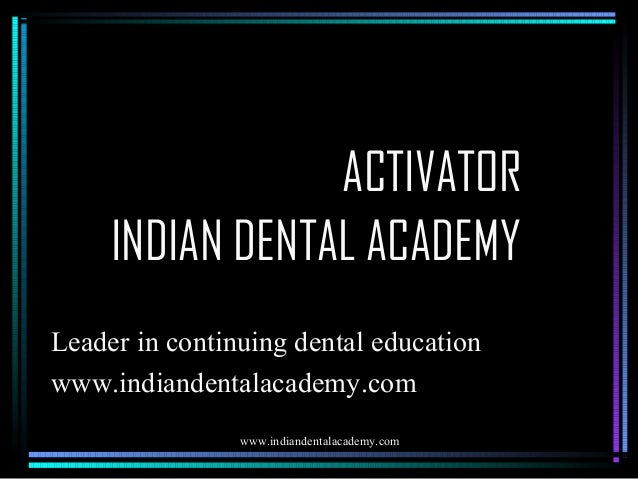 ACTIVATOR INDIAN DENTAL ACADEMY Leader in continuing dental education www.indiandentalacademy.com www.indiandentalacademy....