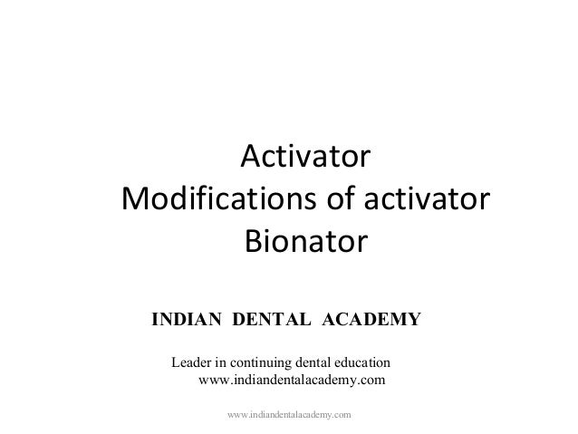 Activator Modifications of activator Bionator www.indiandentalacademy.com INDIAN DENTAL ACADEMY Leader in continuing denta...