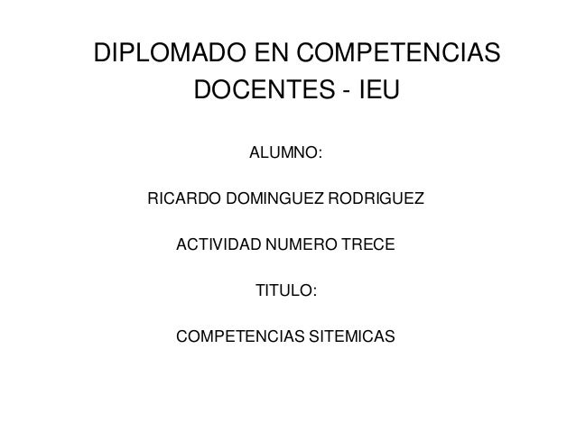 DIPLOMADO EN COMPETENCIAS      DOCENTES - IEU            ALUMNO:   RICARDO DOMINGUEZ RODRIGUEZ     ACTIVIDAD NUMERO TRECE ...