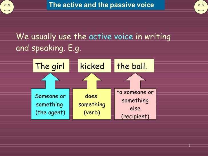 We usually use the  active voice  in writing and speaking. E.g. The girl Someone or something  (the agent) does  something...