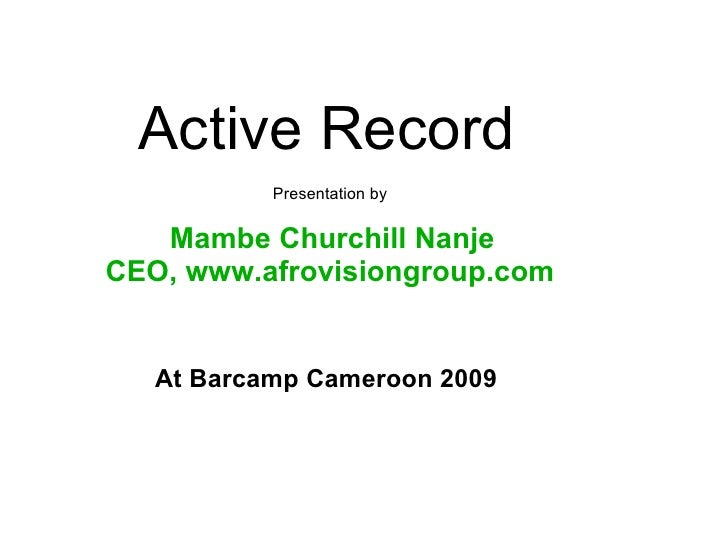 Active Record  Presentation by Mambe Churchill Nanje CEO, www.afrovisiongroup.com At Barcamp Cameroon 2009