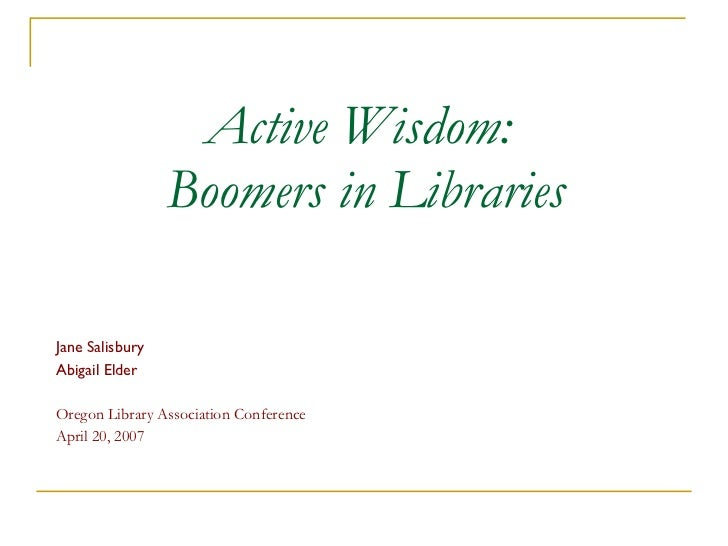 Active Wisdom:  Boomers in Libraries Jane Salisbury Abigail Elder Oregon Library Association Conference April 20, 2007