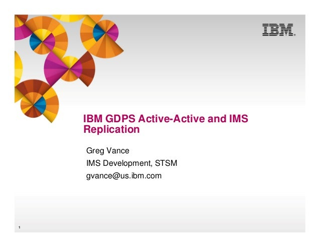 IBM GDPS Active-Active and IMS Replication Greg Vance IMS Development, STSM gvance@us.ibm.com  1