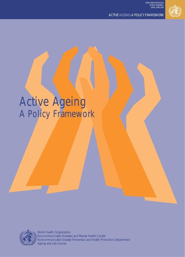 ACTIVE AGEING:A POLICY FRAMEWORK WHO/NMH/NPH/02.8 DISTR.:GENERAL ORIG.:ENGLISH Active Ageing A Policy Framework World Heal...
