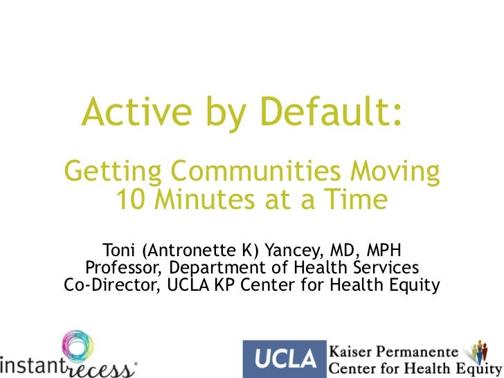 Active by Default:Getting Communities Moving   10 Minutes at a Time    Toni (Antronette K) Yancey, MD, MPH  Professor, Dep...
