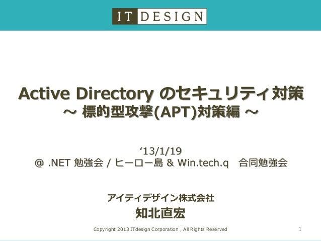 Active Directory のセキュリティ対策     ~ 標的型攻撃(APT)対策編 ~                 '13/1/19 @ .NET 勉強会 / ヒーロー島 & Win.tech.q                 ...