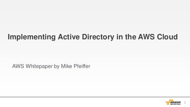 Implementing Active Directory in the AWS Cloud AWS Whitepaper by Mike Pfeiffer 1