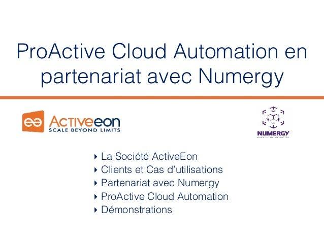 ProActive Cloud Automation en partenariat avec Numergy ‣La Société ActiveEon ‣Clients et Cas d'utilisations ‣Partenaria...