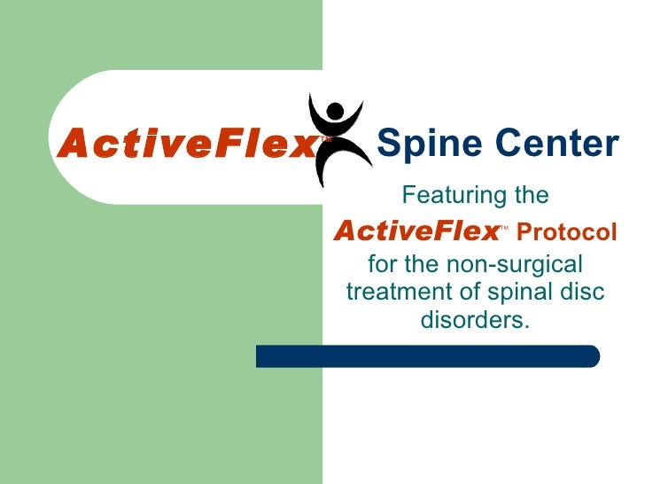 ActiveFlex TM  Spine Center Featuring the  ActiveFlex TM   Protocol  for the non-surgical treatment of spinal disc disorde...