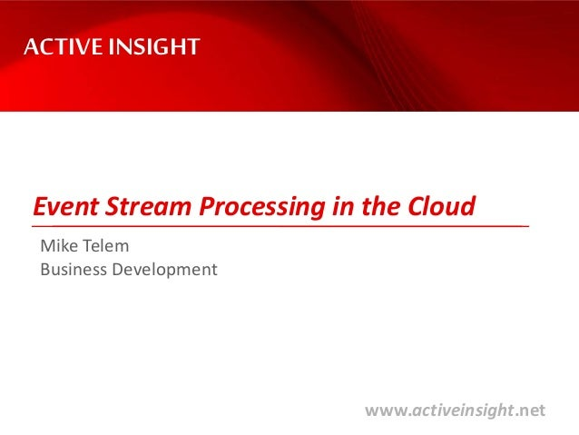 www.activeinsight.net Event Stream Processing in the Cloud ACTIVE INSIGHT Mike Telem Business Development