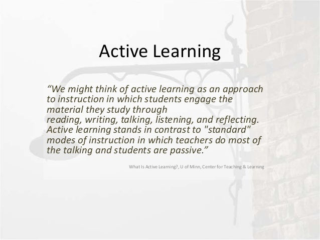"Active Learning""We might think of active learning as an approachto instruction in which students engage thematerial they s..."