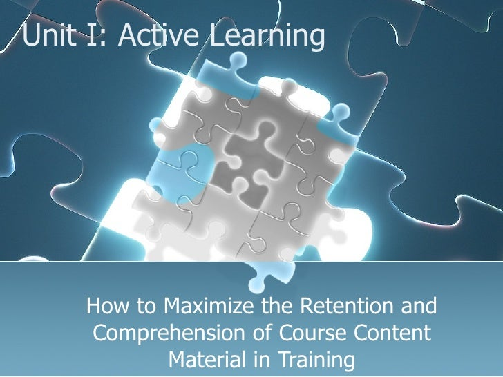 Unit I: Active Learning How to Maximize the Retention and Comprehension of Course Content Material in Training