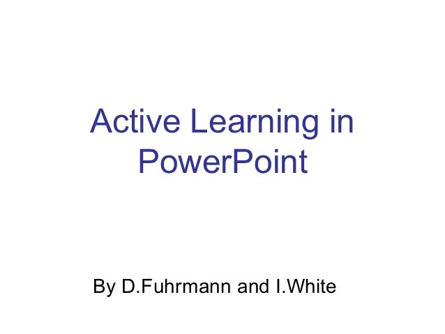 Active Learning in PowerPoint By D.Fuhrmann and I.White