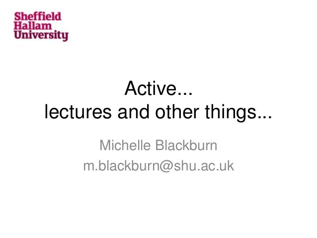 Active... lectures and other things... Michelle Blackburn m.blackburn@shu.ac.uk