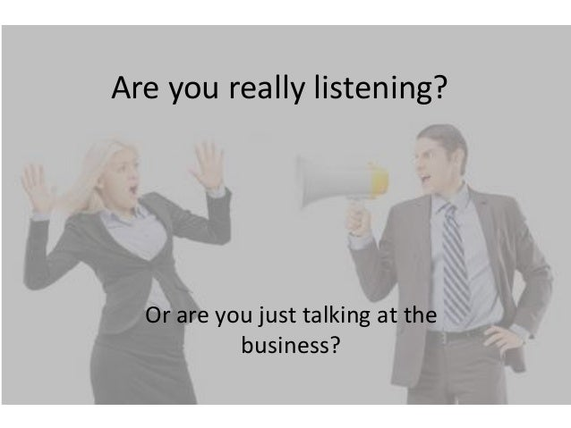 Are you really listening?  Or are you just talking at the           business?