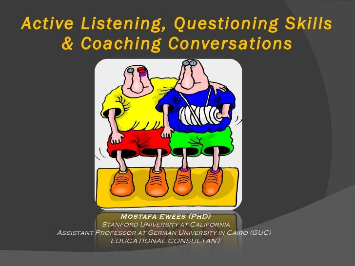 Active Listening, Questioning Skills & Coaching Conversations Mostafa Ewees (PhD) Stanford University at California Assist...