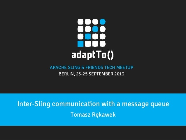 APACHE SLING & FRIENDS TECH MEETUP  BERLIN, 23-25 SEPTEMBER 2013  Inter-Sling communication with a message queue Tomasz Rę...