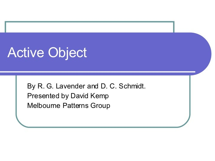 Active Object By R. G. Lavender and D. C. Schmidt. Presented by David Kemp Melbourne Patterns Group