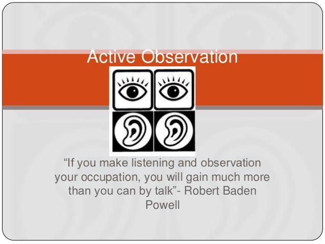"Active Observation ""If you make listening and observationyour occupation, you will gain much more  than you can by talk�"