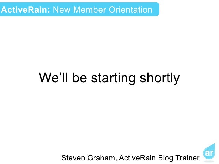 ActiveRain: New Member Orientation        We'll be starting shortly             Steven Graham, ActiveRain Blog Trainer