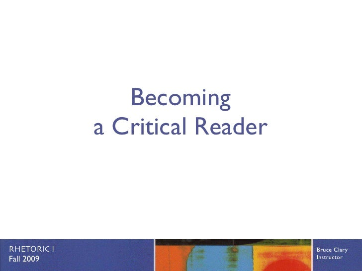 Becoming              a Critical Reader    RHETORIC I                       Bruce Clary Fall 2009                        I...