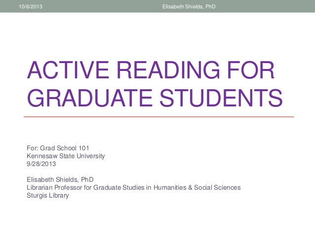 ACTIVE READING FOR GRADUATE STUDENTS For: Grad School 101 Kennesaw State University 9/28/2013 Elisabeth Shields, PhD Libra...
