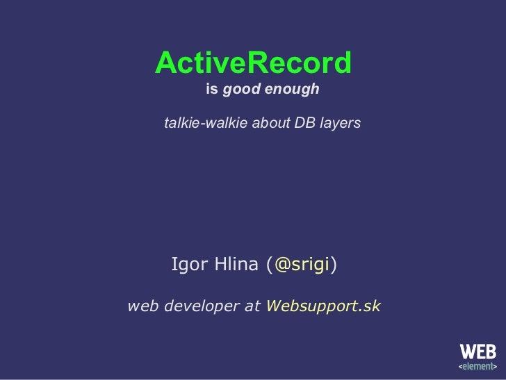 ActiveRecord is  good enough talkie-walkie about DB layers Igor Hlina ( @srigi ) web developer at  Websupport.sk