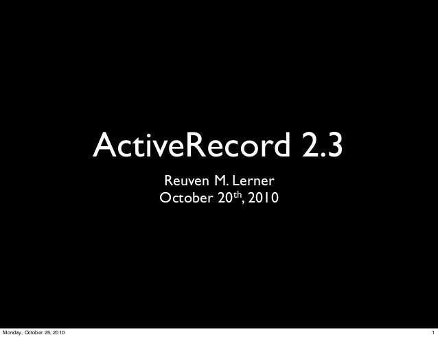 ActiveRecord 2.3 Reuven M. Lerner October 20th, 2010 1Monday, October 25, 2010
