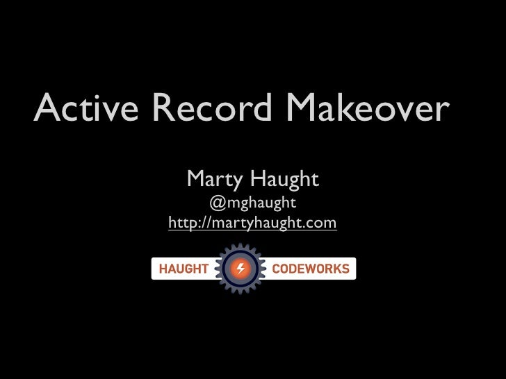 Active Record Makeover          Marty Haught              @mghaught        http://martyhaught.com