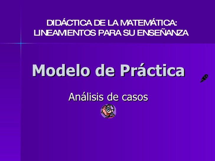 Modelo de Práctica Análisis de casos DIDÁCTICA DE LA MATEMÁTICA: LINEAMIENTOS PARA SU ENSEÑANZA
