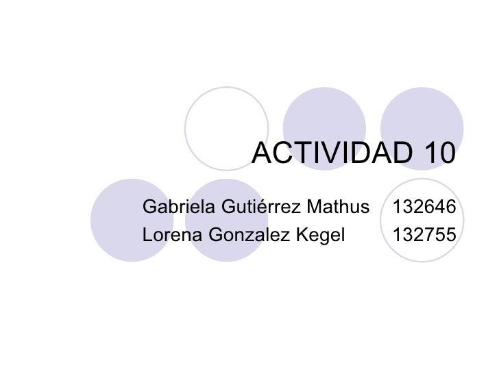 ACTIVIDAD 10 Gabriela Gutiérrez Mathus 132646 Lorena Gonzalez Kegel 132755
