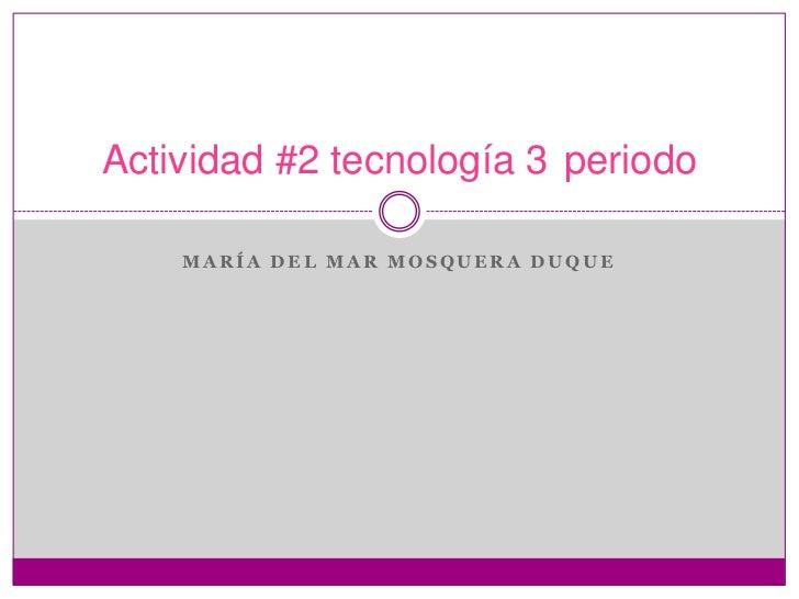 Actividad #2 tecnología 3 periodo    MARÍA DEL MAR MOSQUERA DUQUE