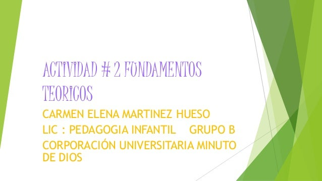 ACTIVIDAD # 2 FUNDAMENTOS  TEORICOS  CARMEN ELENA MARTINEZ HUESO  LIC : PEDAGOGIA INFANTIL GRUPO B  CORPORACIÓN UNIVERSITA...