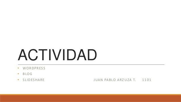 ACTIVIDAD • WORDPRESS • BLOG • SLIDESHARE JUAN PABLO ARZ UZA T. 1101