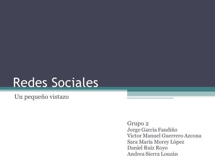 Redes Sociales Un pequeño vistazo Grupo 2  Jorge García Fandiño Victor Manuel Guerrero Azcona Sara María Morey López Danie...