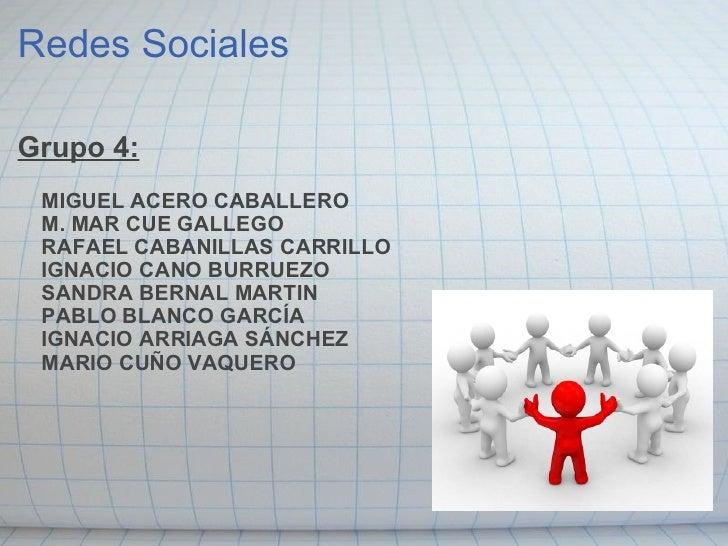 Redes Sociales <ul><li>Grupo 4:  MIGUEL ACERO CABALLERO  M. MAR CUE GALLEGO  RAFAEL CABANILLAS CARRILLO  IGNAC...