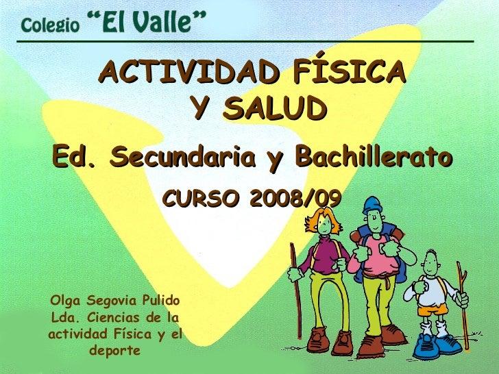 ACTIVIDAD FÍSICA Y SALUD Ed. Secundaria y Bachillerato CURSO 2008/09 Olga Segovia Pulido Lda. Ciencias de la actividad Fís...