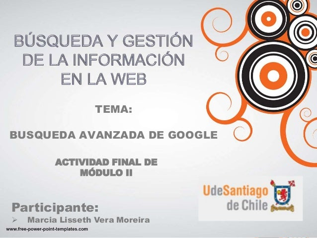 TEMA: BUSQUEDA AVANZADA DE GOOGLE ACTIVIDAD FINAL DE MÓDULO II Participante:  Marcia Lisseth Vera Moreira