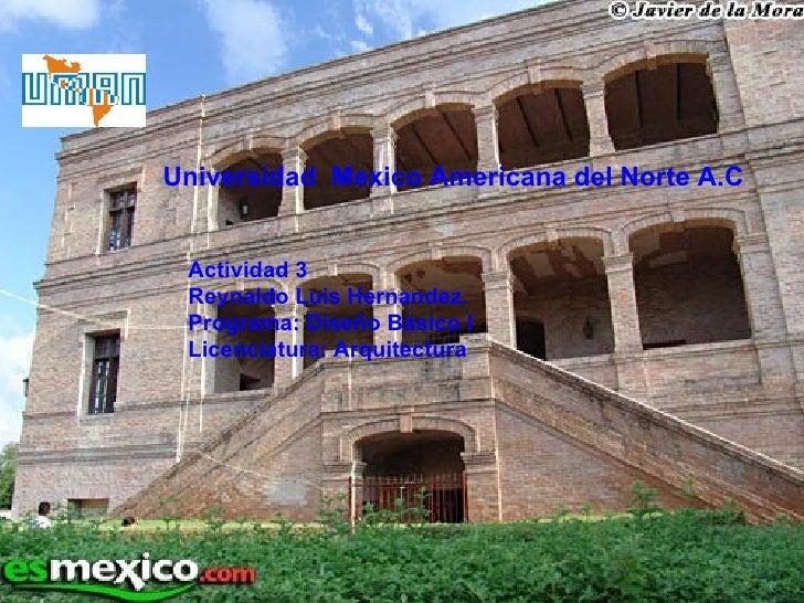 Universidad  Mexico Americana del Norte A.C Actividad 3 Reynaldo Luis Hernandez. Programa: Diseño Básico I Licenciatura: A...